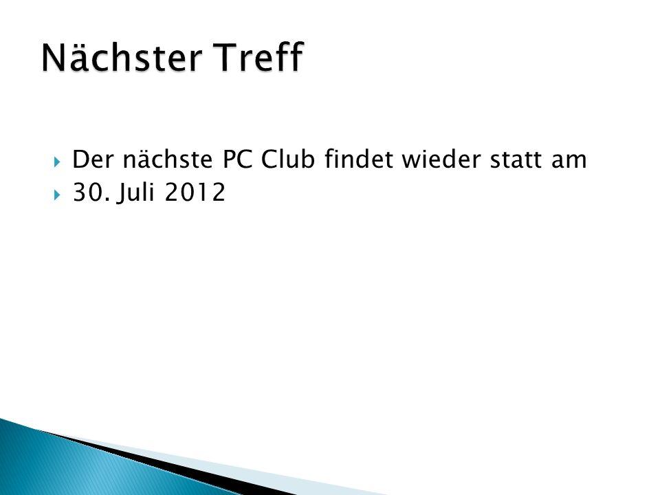 Der nächste PC Club findet wieder statt am 30. Juli 2012