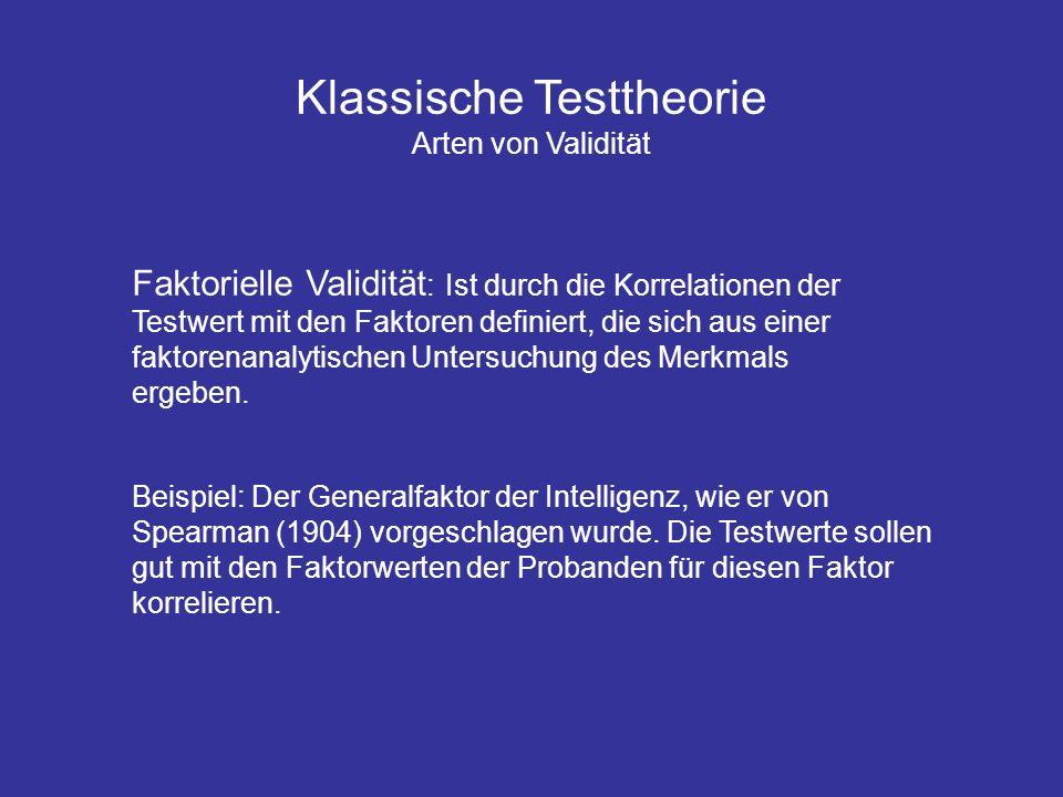 Klassische Testtheorie Arten von Validität Faktorielle Validität : Ist durch die Korrelationen der Testwert mit den Faktoren definiert, die sich aus e