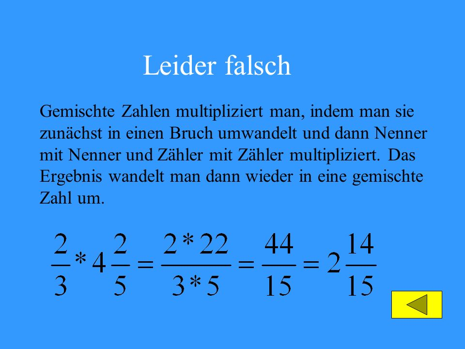 Leider falsch Gemischte Zahlen multipliziert man, indem man sie zunächst in einen Bruch umwandelt und dann Nenner mit Nenner und Zähler mit Zähler mul