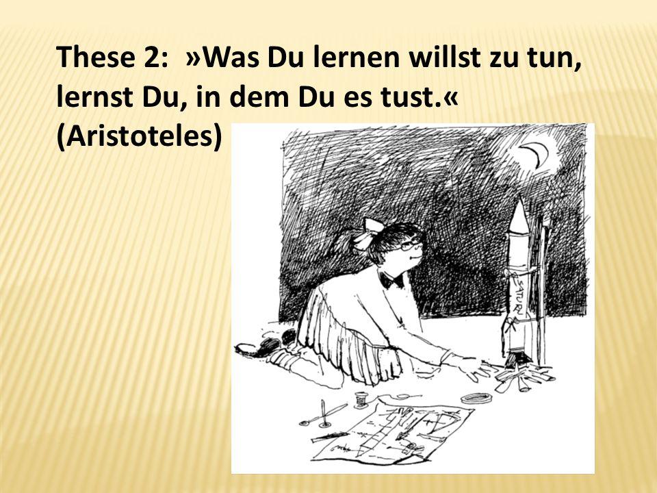 These 2: »Was Du lernen willst zu tun, lernst Du, in dem Du es tust.« (Aristoteles)