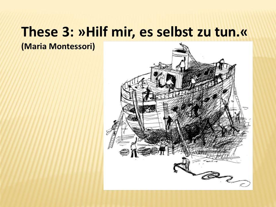 These 3: »Hilf mir, es selbst zu tun.« (Maria Montessori)