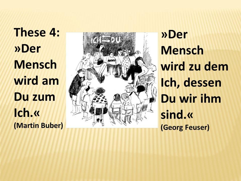 These 4: »Der Mensch wird am Du zum Ich.« (Martin Buber) »Der Mensch wird zu dem Ich, dessen Du wir ihm sind.« (Georg Feuser)