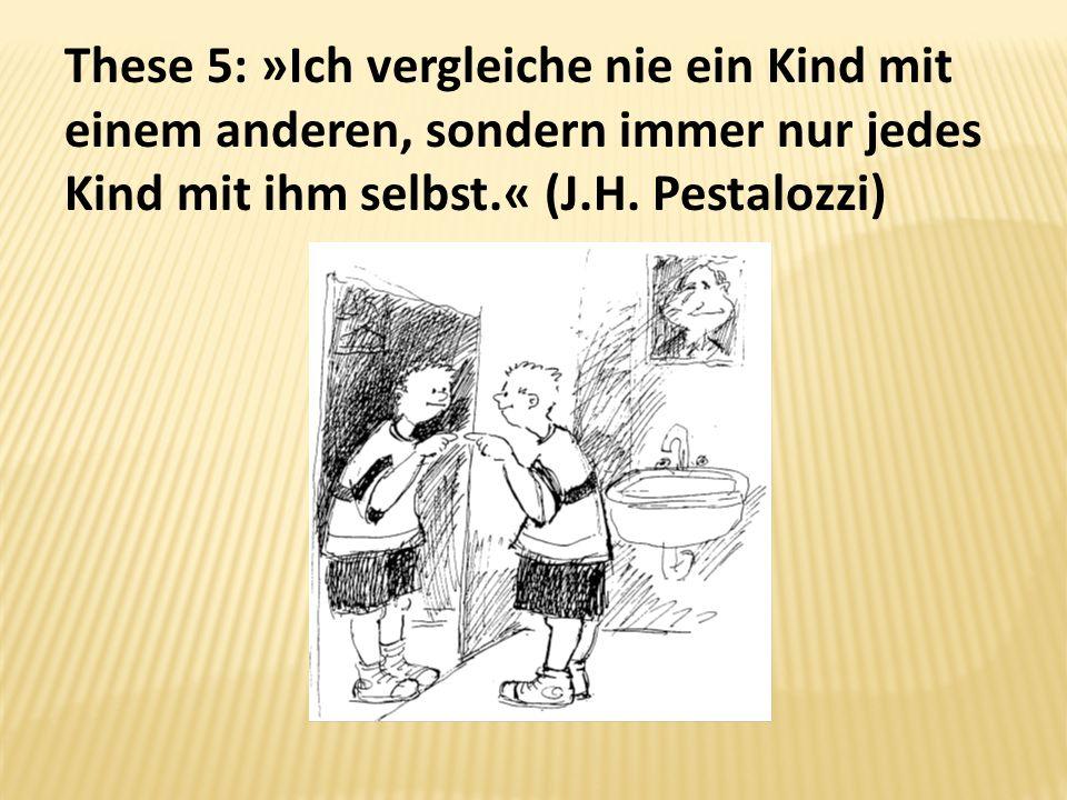 These 5: »Ich vergleiche nie ein Kind mit einem anderen, sondern immer nur jedes Kind mit ihm selbst.« (J.H. Pestalozzi)