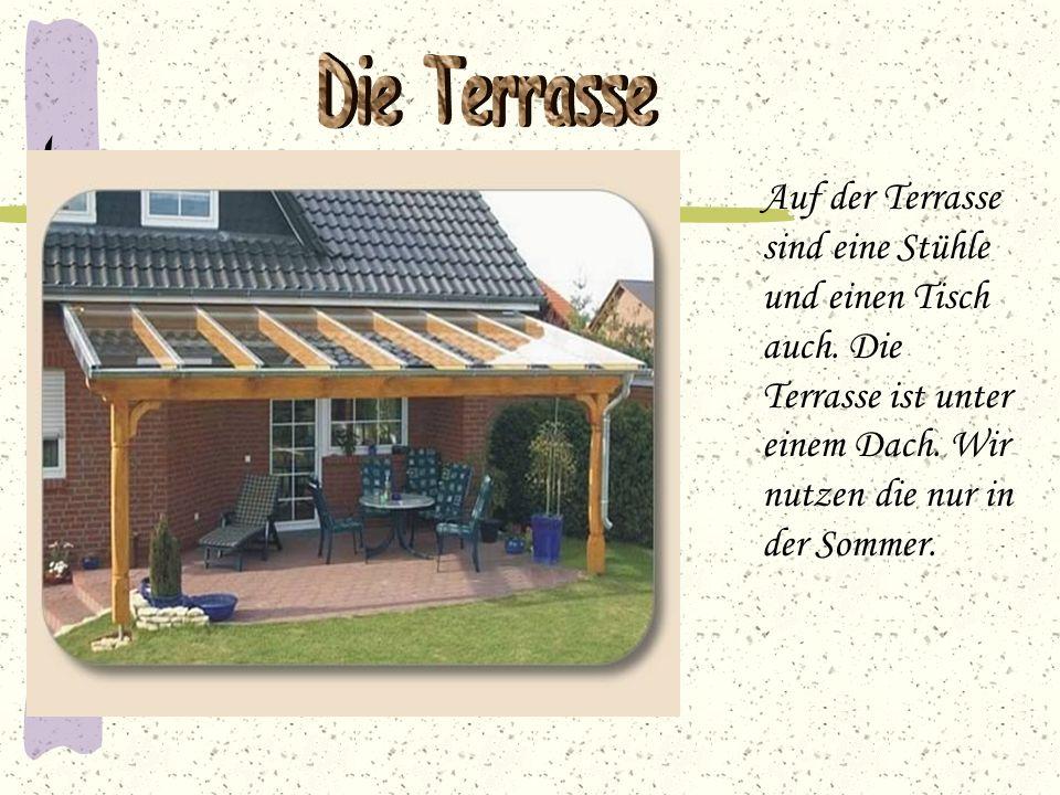 Auf der Terrasse sind eine Stühle und einen Tisch auch. Die Terrasse ist unter einem Dach. Wir nutzen die nur in der Sommer.