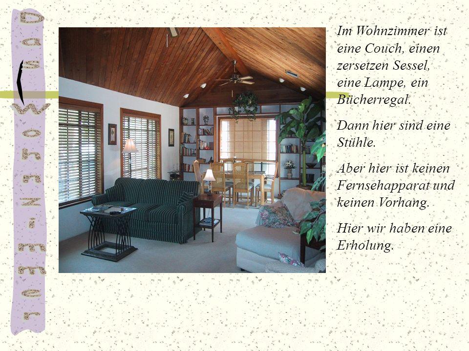 Im Wohnzimmer ist eine Couch, einen zersetzen Sessel, eine Lampe, ein Bücherregal. Dann hier sind eine Stühle. Aber hier ist keinen Fernsehapparat und