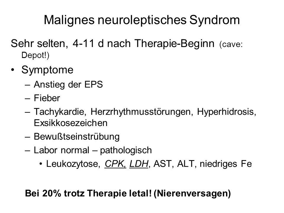 Malignes neuroleptisches Syndrom Sehr selten, 4-11 d nach Therapie-Beginn (cave: Depot!) Symptome –Anstieg der EPS –Fieber –Tachykardie, Herzrhythmusstörungen, Hyperhidrosis, Exsikkosezeichen –Bewußtseinstrübung –Labor normal – pathologisch Leukozytose, CPK, LDH, AST, ALT, niedriges Fe Bei 20% trotz Therapie letal.