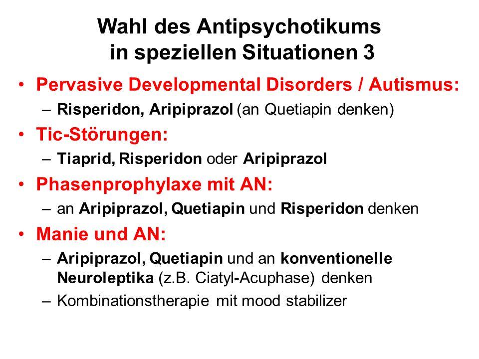 Wahl des Antipsychotikums in speziellen Situationen 3 Pervasive Developmental Disorders / Autismus: –Risperidon, Aripiprazol (an Quetiapin denken) Tic-Störungen: –Tiaprid, Risperidon oder Aripiprazol Phasenprophylaxe mit AN: –an Aripiprazol, Quetiapin und Risperidon denken Manie und AN: –Aripiprazol, Quetiapin und an konventionelle Neuroleptika (z.B.