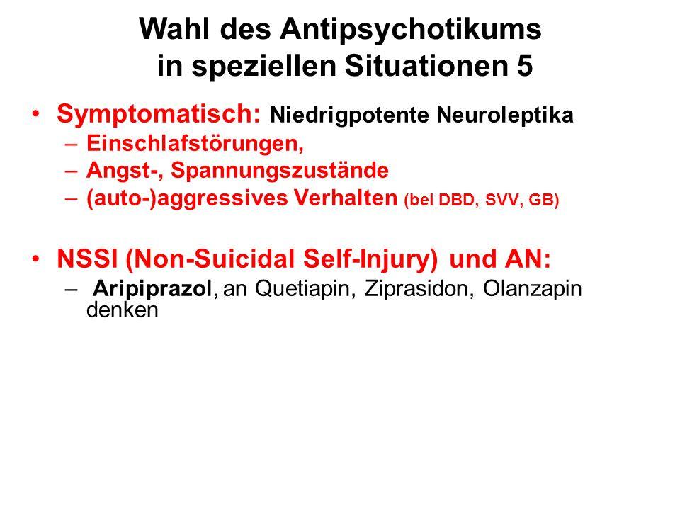 Wahl des Antipsychotikums in speziellen Situationen 5 Symptomatisch: Niedrigpotente Neuroleptika –Einschlafstörungen, –Angst-, Spannungszustände –(auto-)aggressives Verhalten (bei DBD, SVV, GB) NSSI (Non-Suicidal Self-Injury) und AN: – Aripiprazol, an Quetiapin, Ziprasidon, Olanzapin denken
