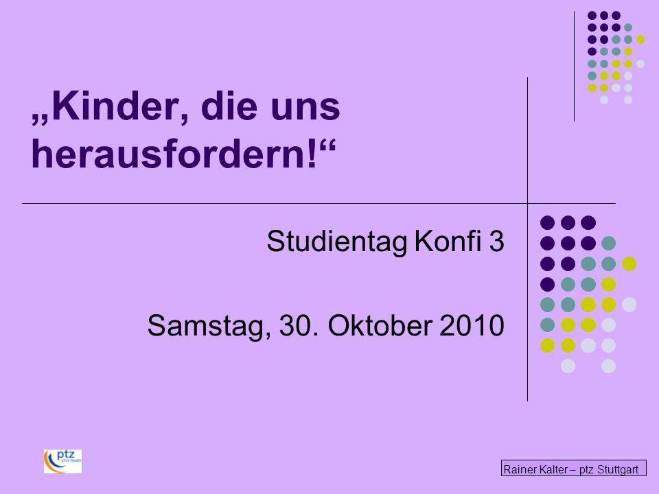 Rainer Kalter – ptz Stuttgart Kinder, die uns herausfordern! Studientag Konfi 3 Samstag, 30. Oktober 2010