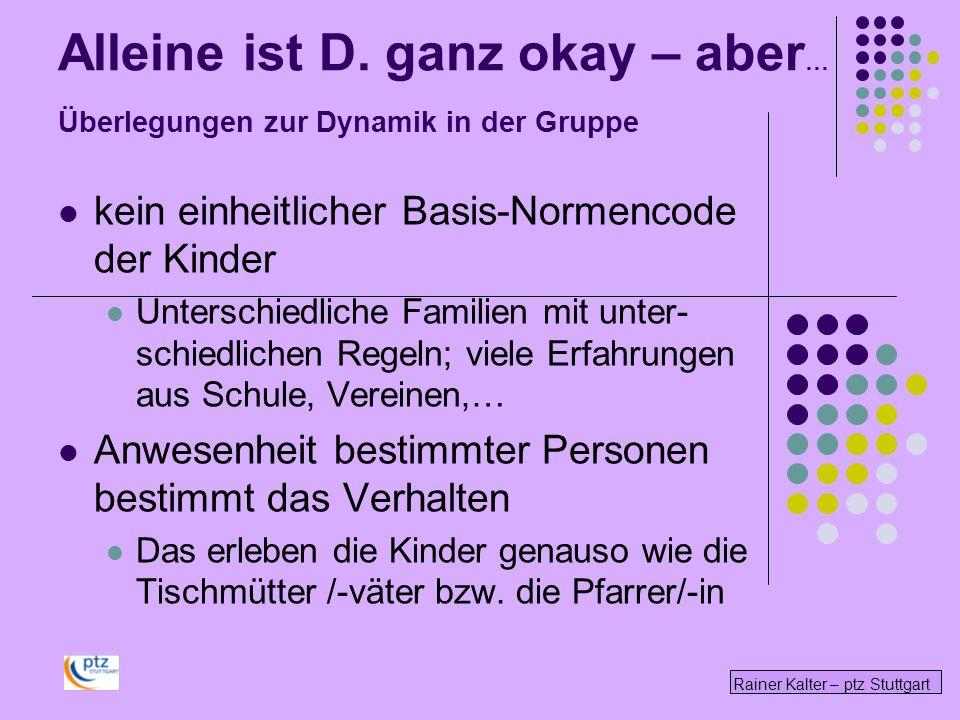 Rainer Kalter – ptz Stuttgart Alleine ist D. ganz okay – aber … Überlegungen zur Dynamik in der Gruppe kein einheitlicher Basis-Normencode der Kinder