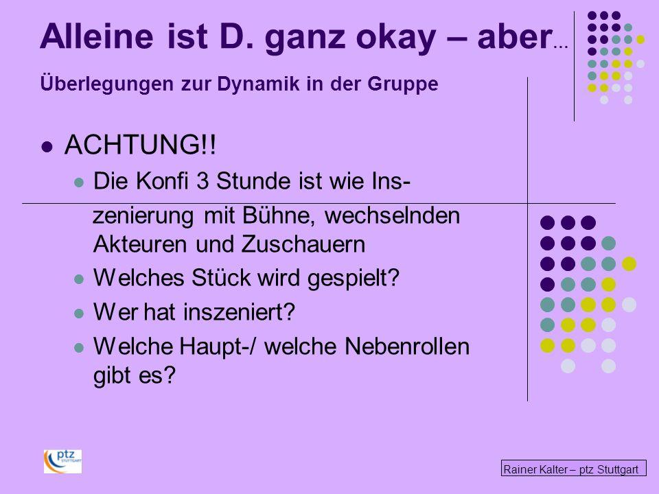 Rainer Kalter – ptz Stuttgart Alleine ist D. ganz okay – aber … Überlegungen zur Dynamik in der Gruppe ACHTUNG!! Die Konfi 3 Stunde ist wie Ins- zenie