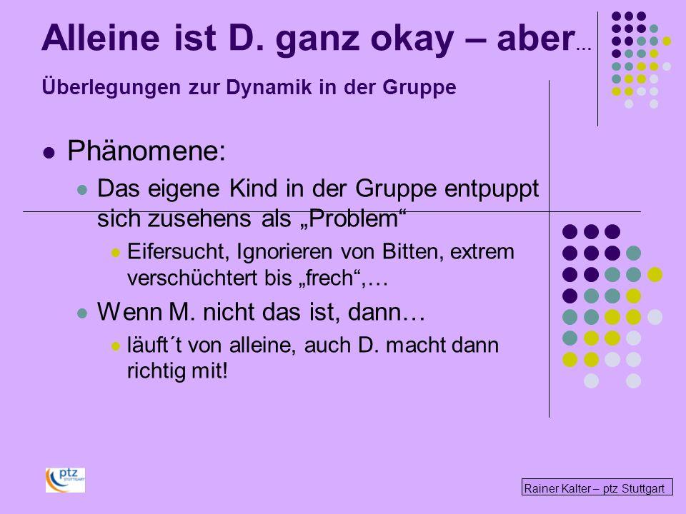 Rainer Kalter – ptz Stuttgart Alleine ist D. ganz okay – aber … Überlegungen zur Dynamik in der Gruppe Phänomene: Das eigene Kind in der Gruppe entpup