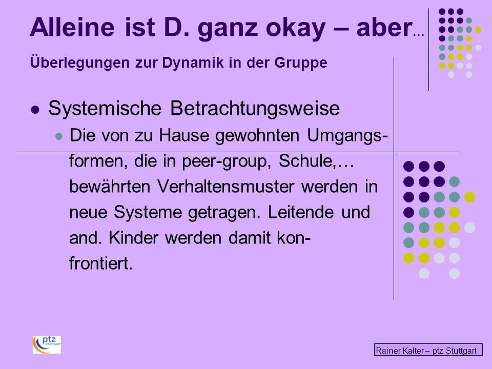 Rainer Kalter – ptz Stuttgart Alleine ist D. ganz okay – aber … Überlegungen zur Dynamik in der Gruppe Systemische Betrachtungsweise Die von zu Hause