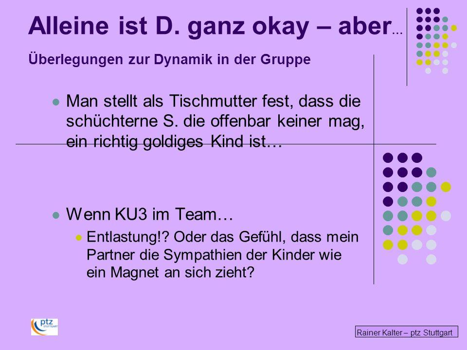Rainer Kalter – ptz Stuttgart Alleine ist D. ganz okay – aber … Überlegungen zur Dynamik in der Gruppe Man stellt als Tischmutter fest, dass die schüc