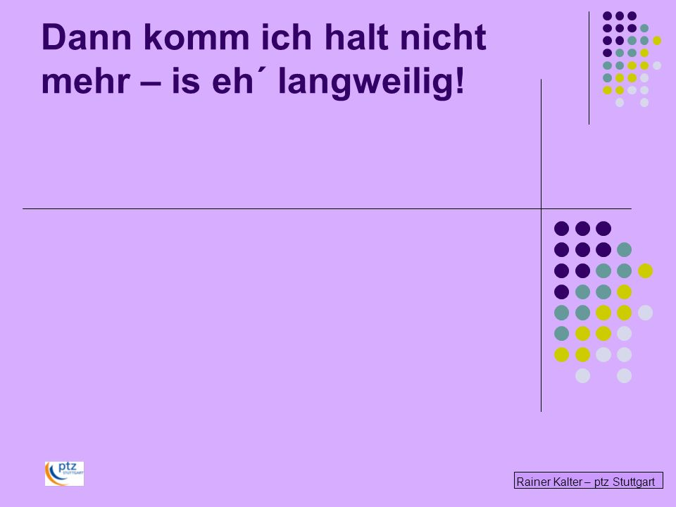 Rainer Kalter – ptz Stuttgart Dann komm ich halt nicht mehr – is eh´ langweilig!
