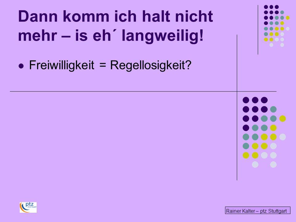Rainer Kalter – ptz Stuttgart Dann komm ich halt nicht mehr – is eh´ langweilig! Freiwilligkeit = Regellosigkeit?
