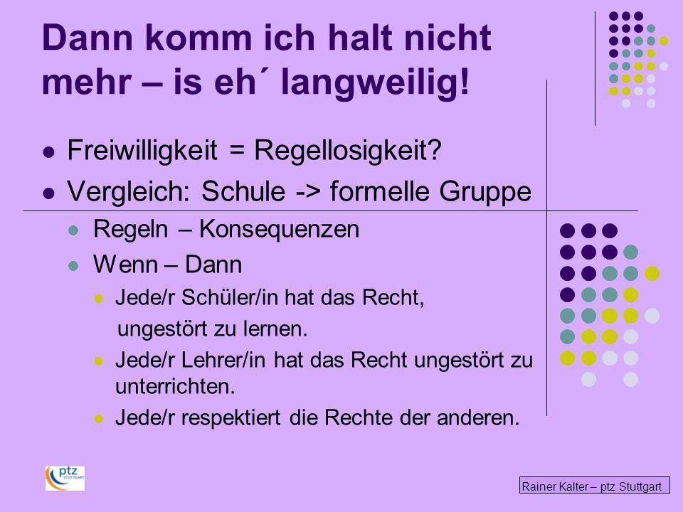 Rainer Kalter – ptz Stuttgart Dann komm ich halt nicht mehr – is eh´ langweilig! Freiwilligkeit = Regellosigkeit? Vergleich: Schule -> formelle Gruppe