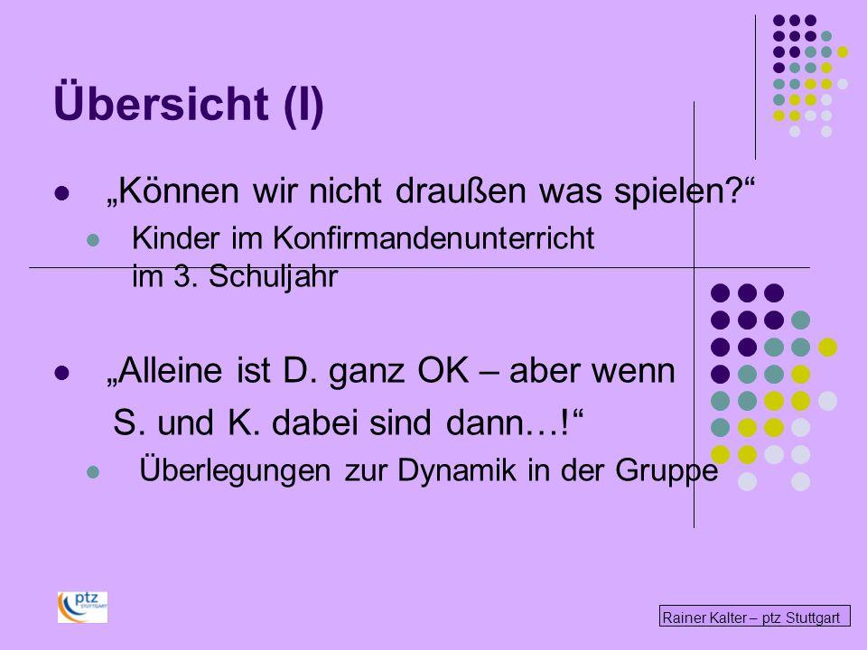 Rainer Kalter – ptz Stuttgart Übersicht (I) Können wir nicht draußen was spielen? Kinder im Konfirmandenunterricht im 3. Schuljahr Alleine ist D. ganz