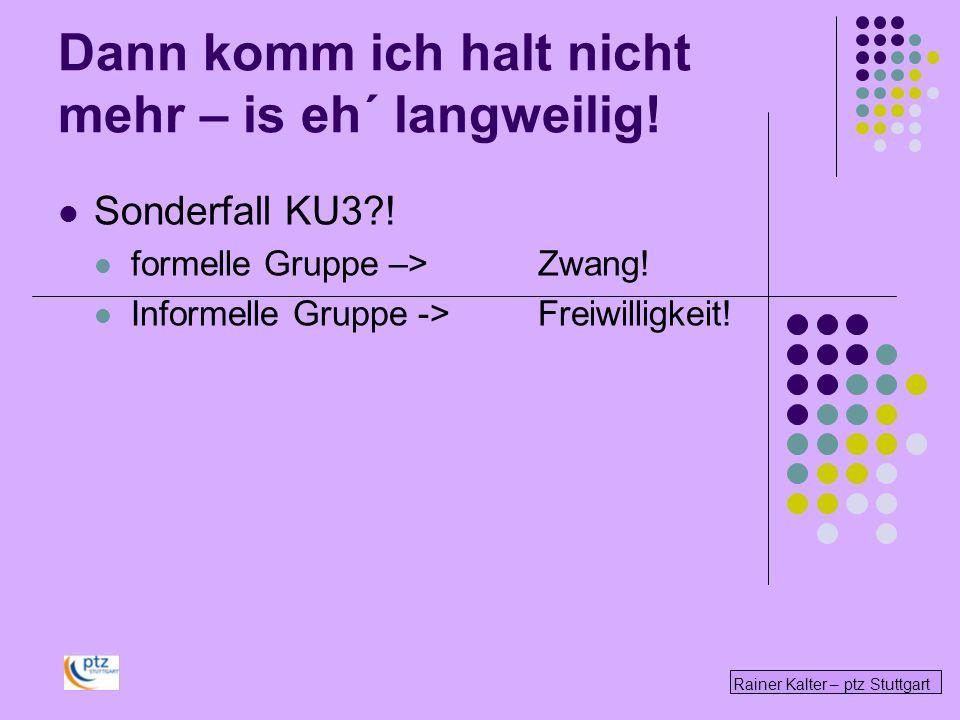 Rainer Kalter – ptz Stuttgart Dann komm ich halt nicht mehr – is eh´ langweilig! Sonderfall KU3?! formelle Gruppe –>Zwang! Informelle Gruppe -> Freiwi