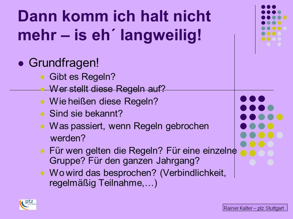 Rainer Kalter – ptz Stuttgart Dann komm ich halt nicht mehr – is eh´ langweilig! Grundfragen! Gibt es Regeln? Wer stellt diese Regeln auf? Wie heißen
