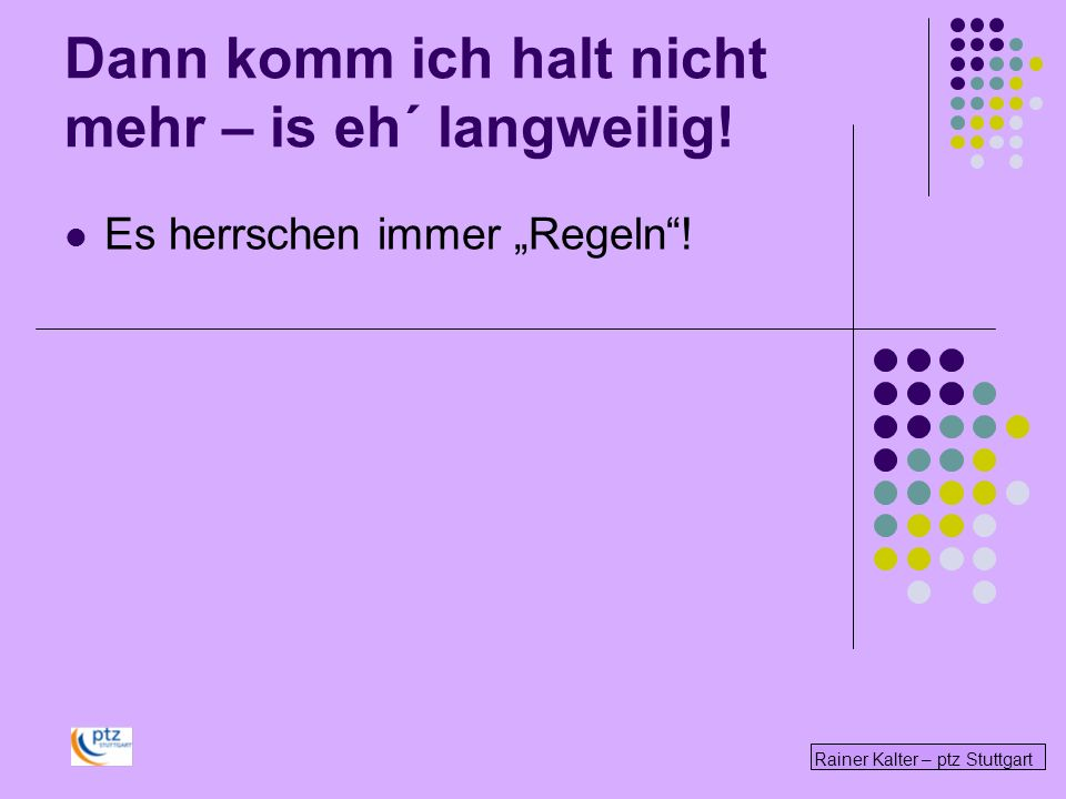 Rainer Kalter – ptz Stuttgart Dann komm ich halt nicht mehr – is eh´ langweilig! Es herrschen immer Regeln!