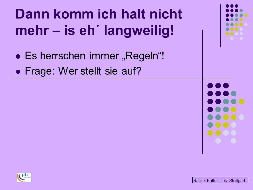 Rainer Kalter – ptz Stuttgart Dann komm ich halt nicht mehr – is eh´ langweilig! Es herrschen immer Regeln! Frage: Wer stellt sie auf?