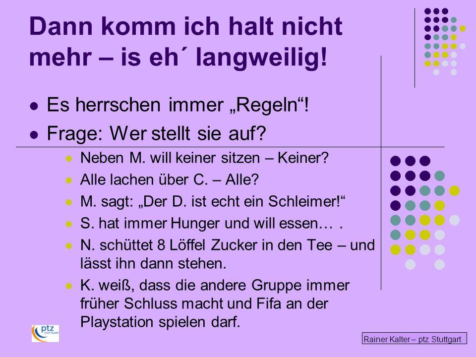 Rainer Kalter – ptz Stuttgart Dann komm ich halt nicht mehr – is eh´ langweilig! Es herrschen immer Regeln! Frage: Wer stellt sie auf? Neben M. will k