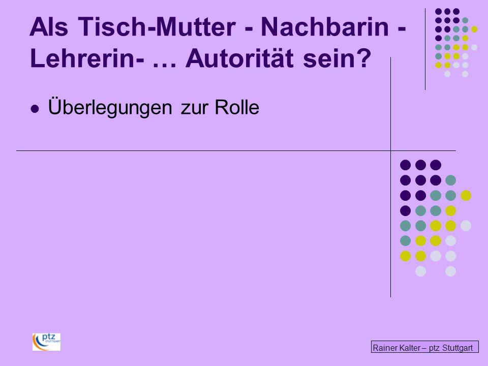 Rainer Kalter – ptz Stuttgart Als Tisch-Mutter - Nachbarin - Lehrerin- … Autorität sein? Überlegungen zur Rolle