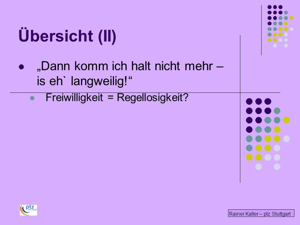 Übersicht (II) Dann komm ich halt nicht mehr – is eh` langweilig! Freiwilligkeit = Regellosigkeit? Rainer Kalter – ptz Stuttgart