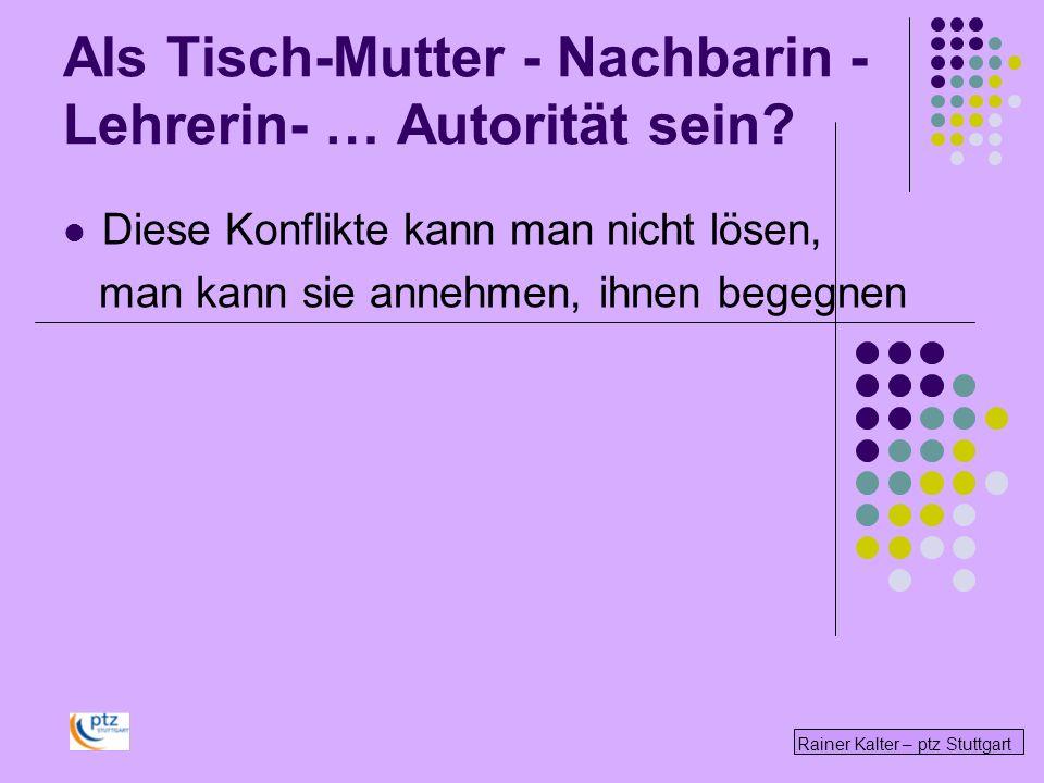Rainer Kalter – ptz Stuttgart Diese Konflikte kann man nicht lösen, man kann sie annehmen, ihnen begegnen Als Tisch-Mutter - Nachbarin - Lehrerin- … A