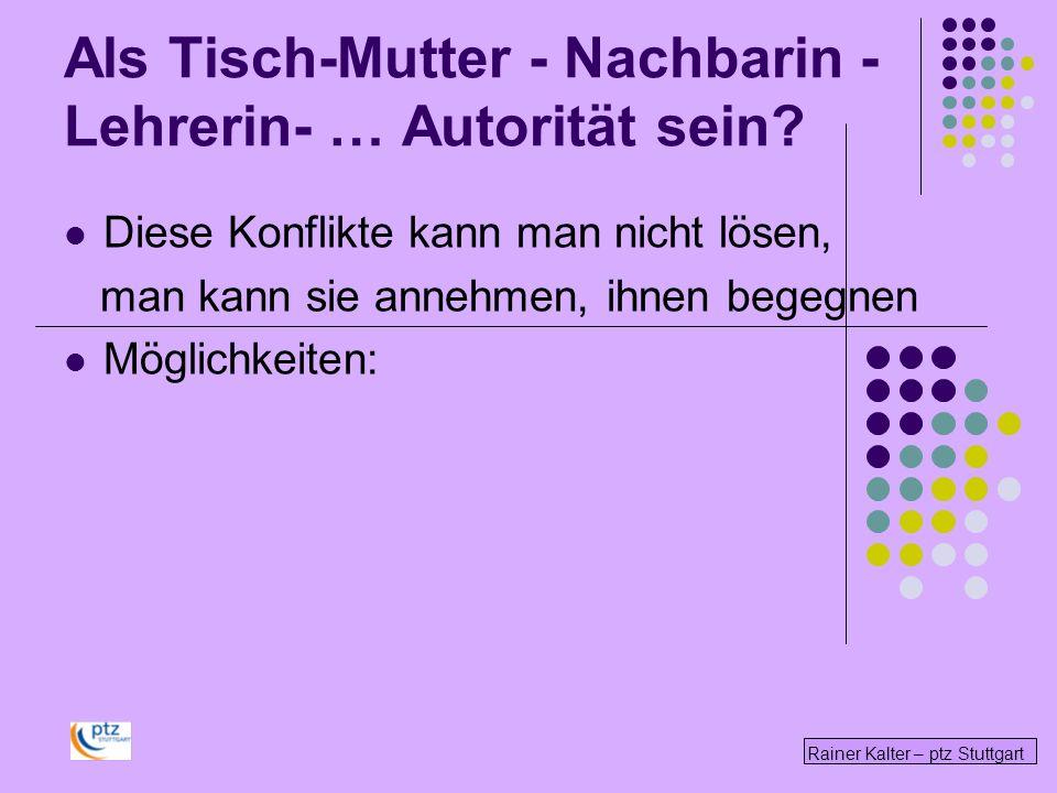 Rainer Kalter – ptz Stuttgart Diese Konflikte kann man nicht lösen, man kann sie annehmen, ihnen begegnen Möglichkeiten: Als Tisch-Mutter - Nachbarin - Lehrerin- … Autorität sein?