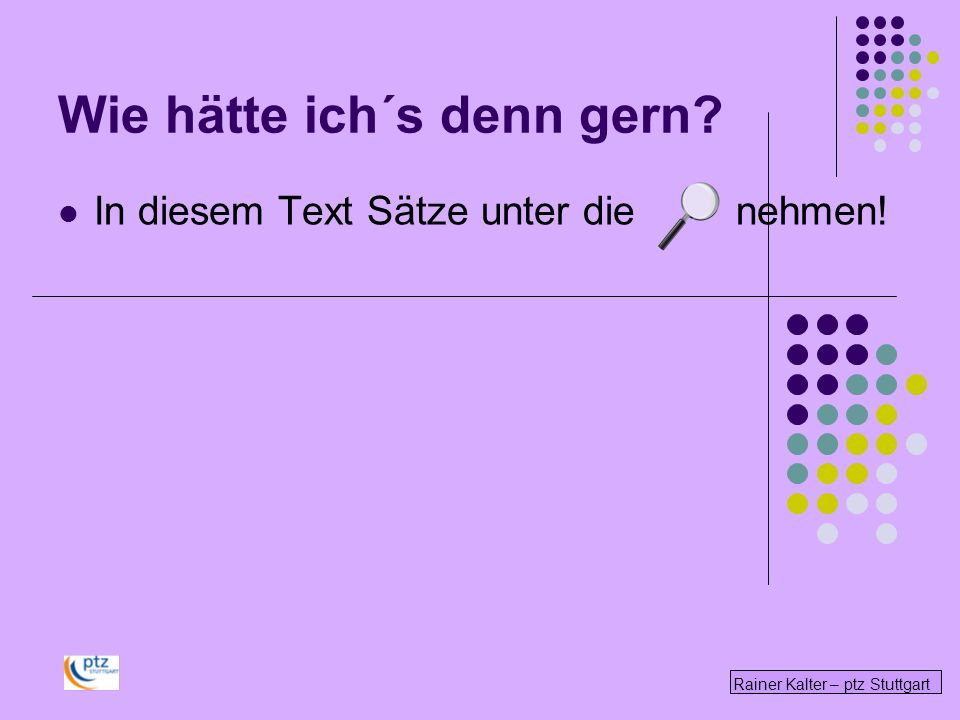 Rainer Kalter – ptz Stuttgart Wie hätte ich´s denn gern? In diesem Text Sätze unter die nehmen!