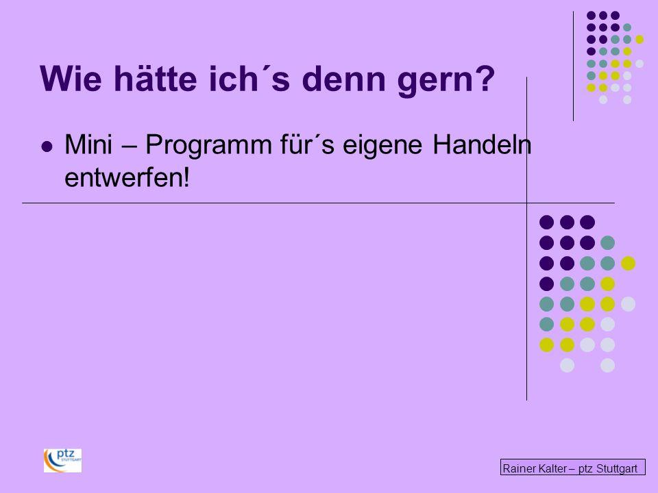 Rainer Kalter – ptz Stuttgart Wie hätte ich´s denn gern? Mini – Programm für´s eigene Handeln entwerfen!