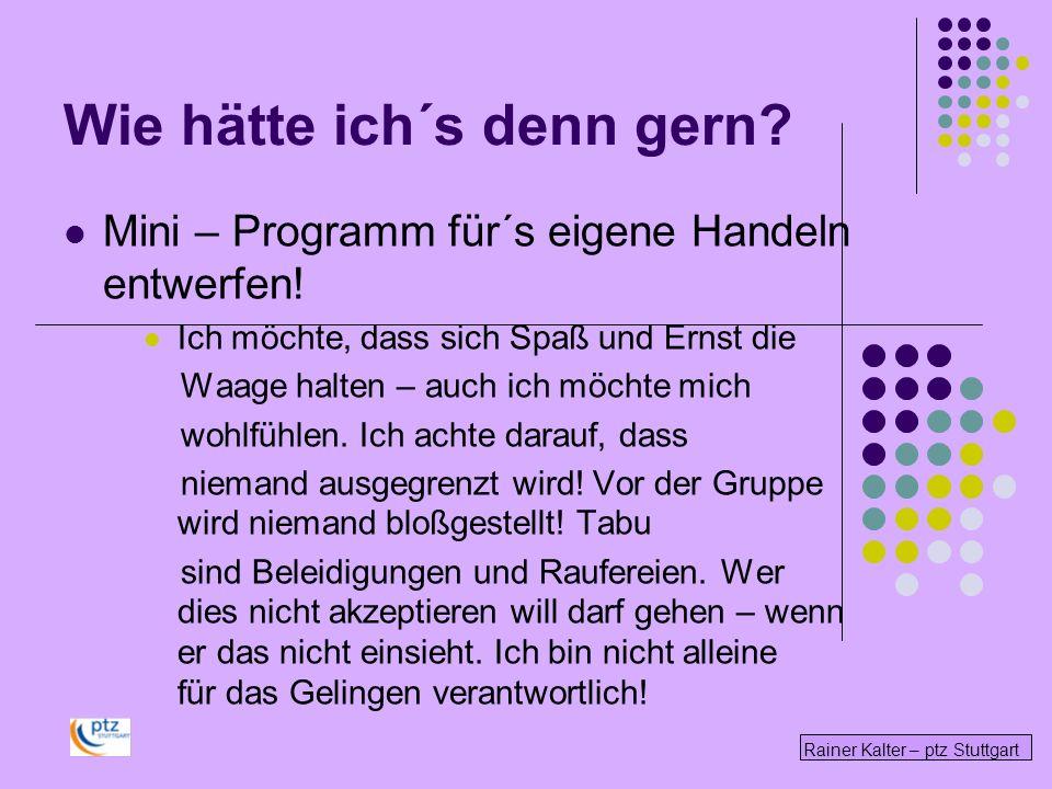 Rainer Kalter – ptz Stuttgart Wie hätte ich´s denn gern? Mini – Programm für´s eigene Handeln entwerfen! Ich möchte, dass sich Spaß und Ernst die Waag