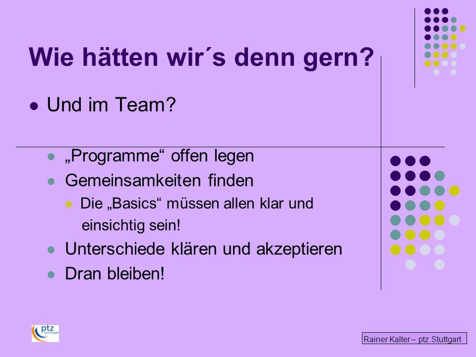 Rainer Kalter – ptz Stuttgart Wie hätten wir´s denn gern? Und im Team? Programme offen legen Gemeinsamkeiten finden Die Basics müssen allen klar und e