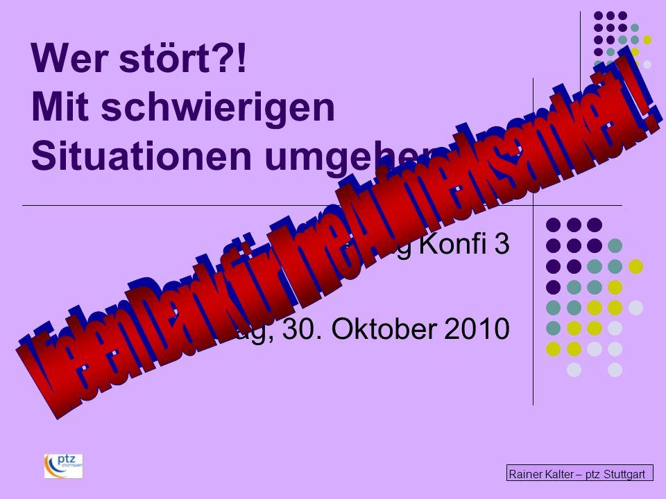 Rainer Kalter – ptz Stuttgart Wer stört?! Mit schwierigen Situationen umgehen Studientag Konfi 3 Samstag, 30. Oktober 2010