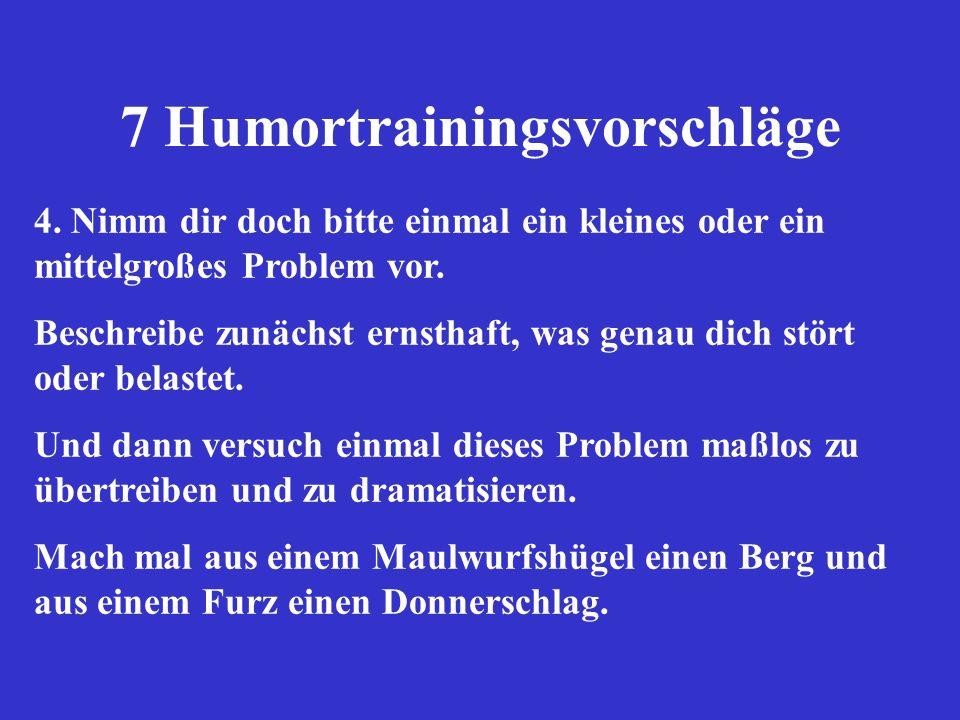 7 Humortrainingsvorschläge 4. Nimm dir doch bitte einmal ein kleines oder ein mittelgroßes Problem vor. Beschreibe zunächst ernsthaft, was genau dich