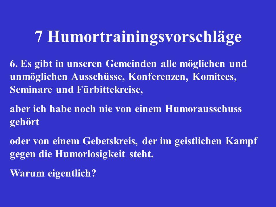 7 Humortrainingsvorschläge 6. Es gibt in unseren Gemeinden alle möglichen und unmöglichen Ausschüsse, Konferenzen, Komitees, Seminare und Fürbittekrei