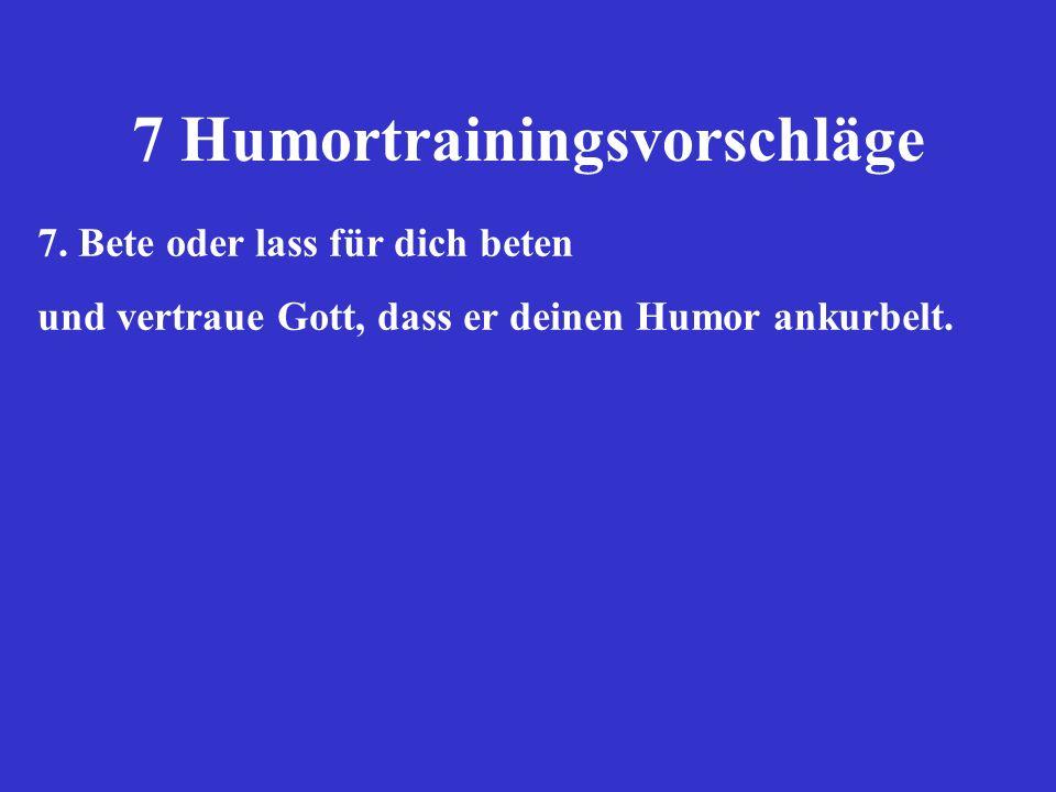 7 Humortrainingsvorschläge 7. Bete oder lass für dich beten und vertraue Gott, dass er deinen Humor ankurbelt.