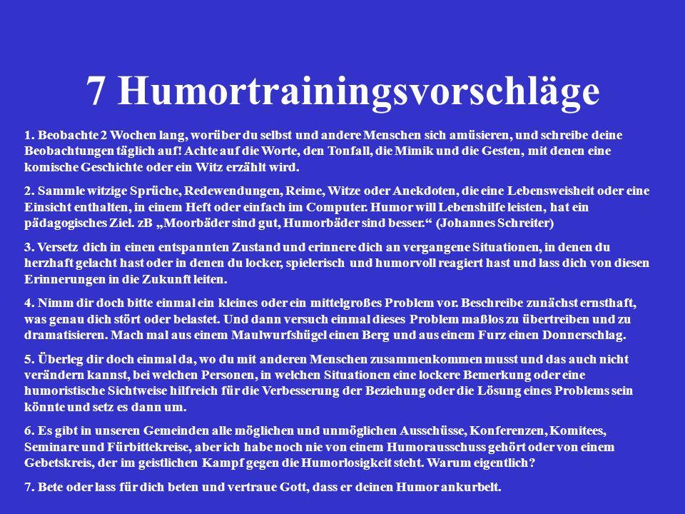 7 Humortrainingsvorschläge 1. Beobachte 2 Wochen lang, worüber du selbst und andere Menschen sich amüsieren, und schreibe deine Beobachtungen täglich