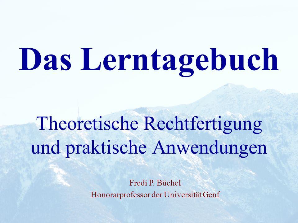 Das Lerntagebuch Theoretische Rechtfertigung und praktische Anwendungen Fredi P. Büchel Honorarprofessor der Universität Genf