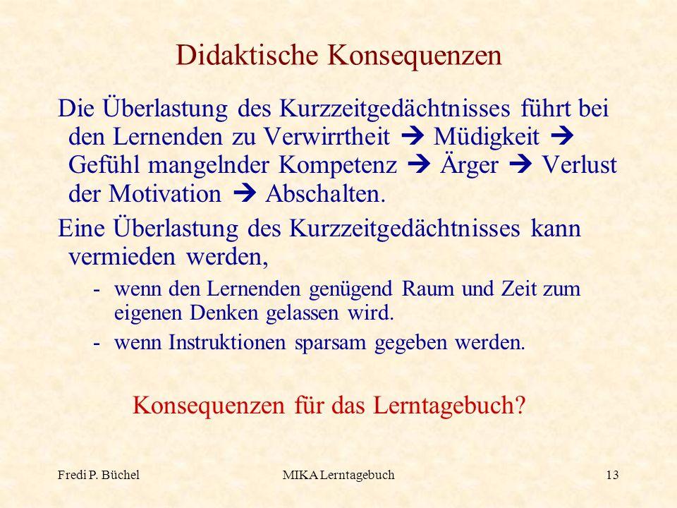 Fredi P. BüchelMIKA Lerntagebuch13 Didaktische Konsequenzen Die Überlastung des Kurzzeitgedächtnisses führt bei den Lernenden zu Verwirrtheit Müdigkei