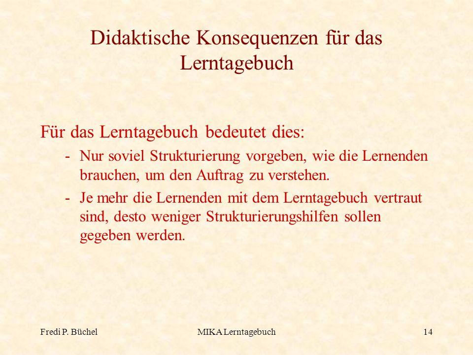 Fredi P. BüchelMIKA Lerntagebuch14 Didaktische Konsequenzen für das Lerntagebuch Für das Lerntagebuch bedeutet dies: -Nur soviel Strukturierung vorgeb