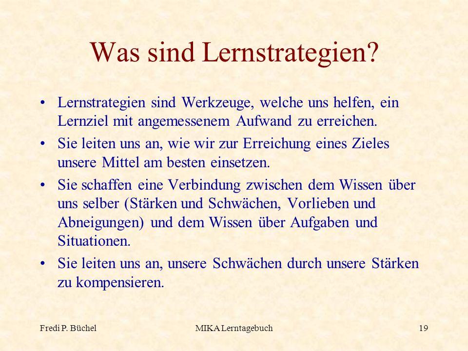 Fredi P. BüchelMIKA Lerntagebuch19 Was sind Lernstrategien? Lernstrategien sind Werkzeuge, welche uns helfen, ein Lernziel mit angemessenem Aufwand zu
