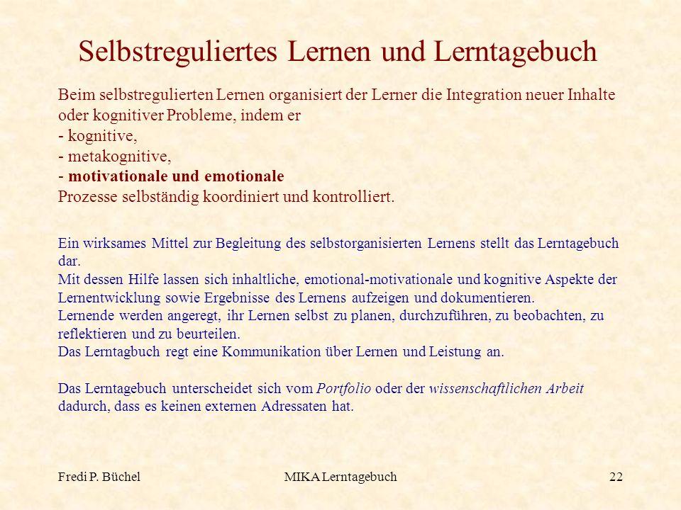 Fredi P. BüchelMIKA Lerntagebuch22 Beim selbstregulierten Lernen organisiert der Lerner die Integration neuer Inhalte oder kognitiver Probleme, indem
