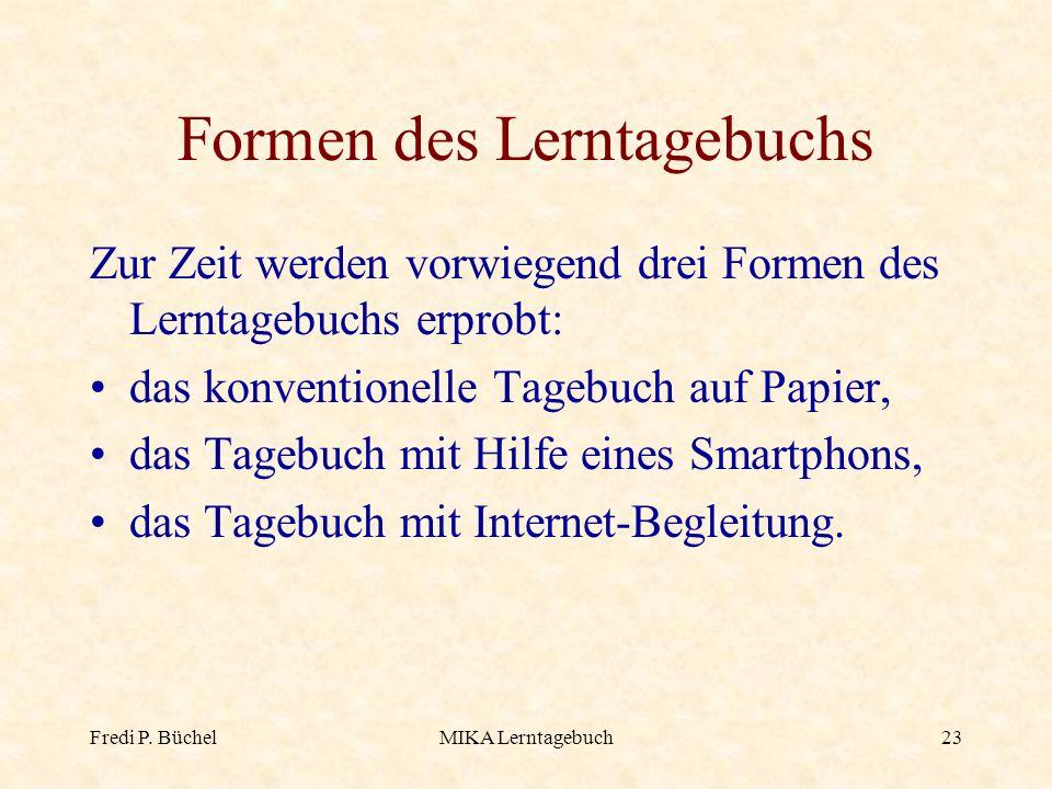 Fredi P. BüchelMIKA Lerntagebuch23 Formen des Lerntagebuchs Zur Zeit werden vorwiegend drei Formen des Lerntagebuchs erprobt: das konventionelle Tageb