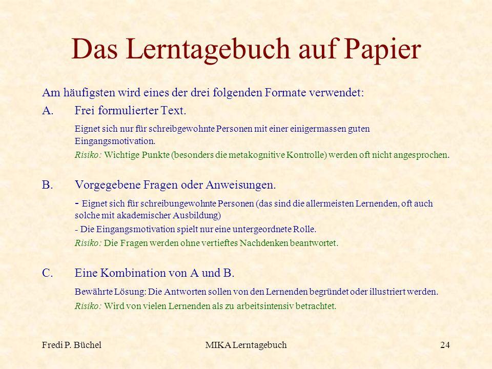 Fredi P. BüchelMIKA Lerntagebuch24 Das Lerntagebuch auf Papier Am häufigsten wird eines der drei folgenden Formate verwendet: A.Frei formulierter Text
