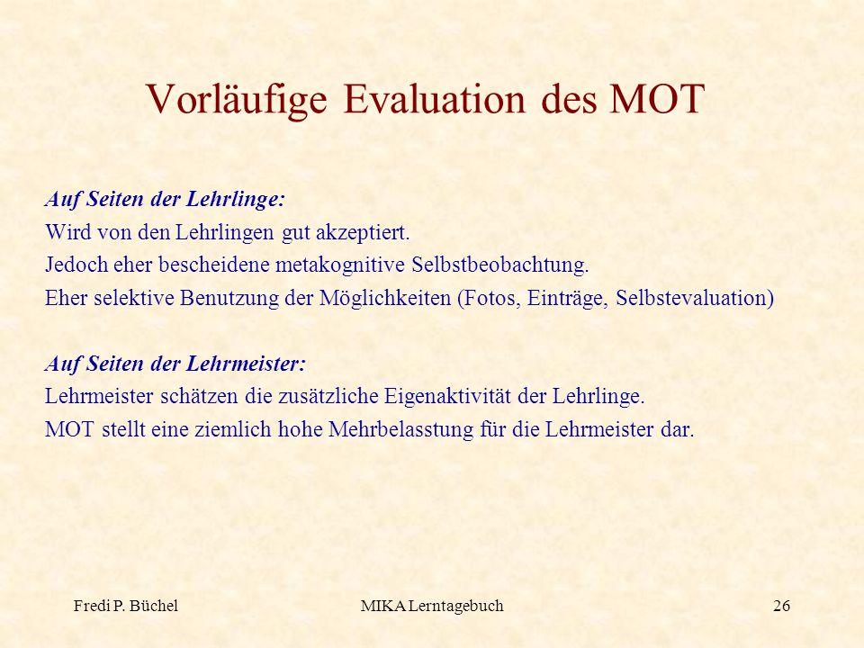 Fredi P. BüchelMIKA Lerntagebuch26 Vorläufige Evaluation des MOT Auf Seiten der Lehrlinge: Wird von den Lehrlingen gut akzeptiert. Jedoch eher beschei