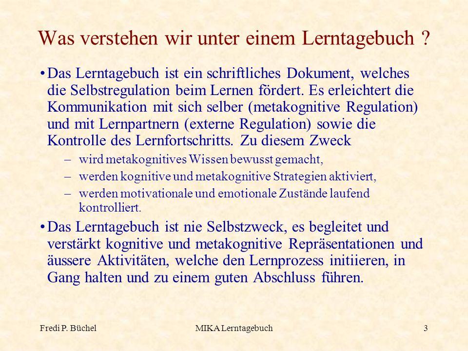 Fredi P. BüchelMIKA Lerntagebuch3 Was verstehen wir unter einem Lerntagebuch ? Das Lerntagebuch ist ein schriftliches Dokument, welches die Selbstregu