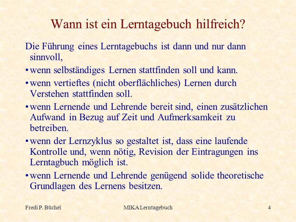 Fredi P. BüchelMIKA Lerntagebuch4 Wann ist ein Lerntagebuch hilfreich? Die Führung eines Lerntagebuchs ist dann und nur dann sinnvoll, wenn selbständi